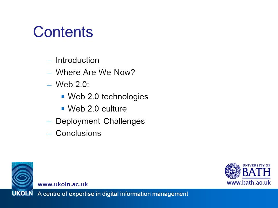 A centre of expertise in digital information management www.ukoln.ac.uk www.bath.ac.uk Contents –Introduction –Where Are We Now? –Web 2.0: Web 2.0 tec