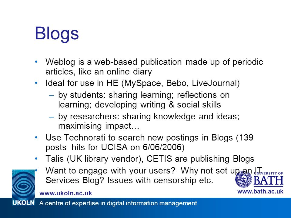 A centre of expertise in digital information management www.ukoln.ac.uk www.bath.ac.uk Blogs Weblog is a web-based publication made up of periodic art