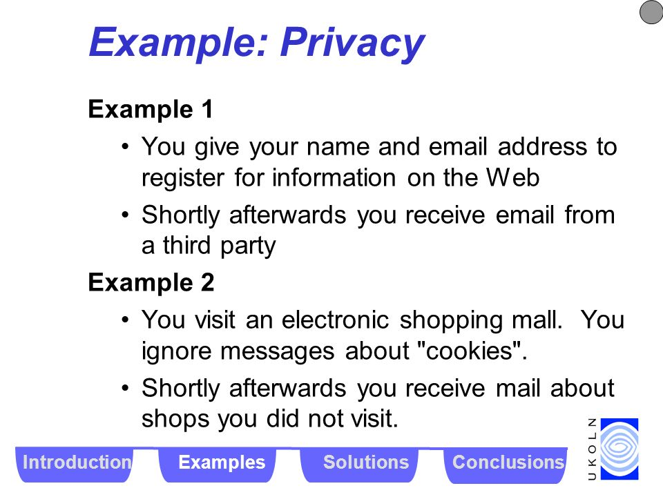 Example: Privacy Example 1 You give your name and email address to register for information on the Web Shortly afterwards you receive email from a thi