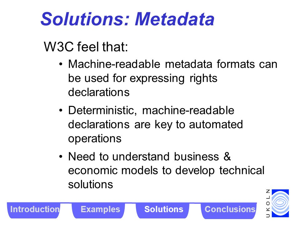 Solutions: Metadata W3C feel that: Machine-readable metadata formats can be used for expressing rights declarations Deterministic, machine-readable de