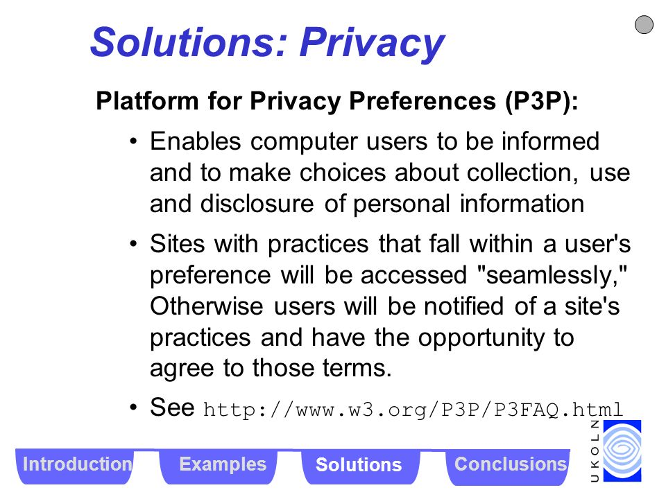 Solutions: Privacy Platform for Privacy Preferences (P3P): Enables computer users to be informed and to make choices about collection, use and disclos