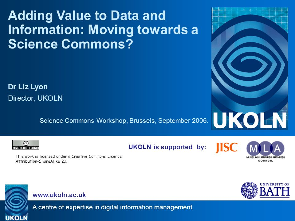 A centre of expertise in digital information management   UKOLN is supported by: Adding Value to Data and Information: Moving towards a Science Commons.