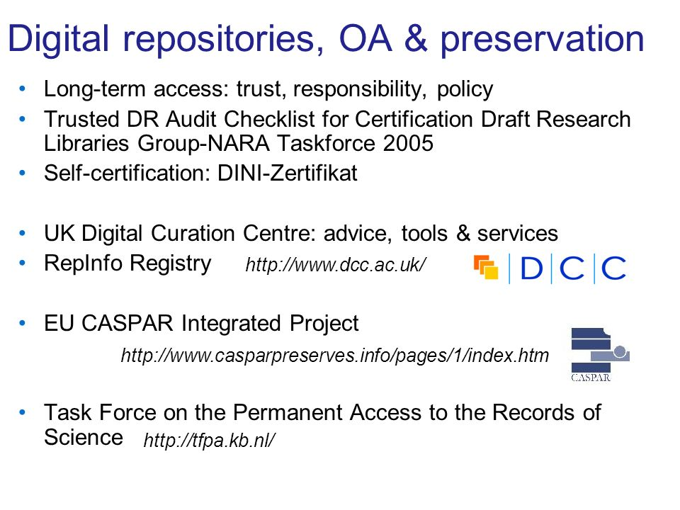 Digital repositories, OA & preservation Long-term access: trust, responsibility, policy Trusted DR Audit Checklist for Certification Draft Research Libraries Group-NARA Taskforce 2005 Self-certification: DINI-Zertifikat UK Digital Curation Centre: advice, tools & services RepInfo Registry EU CASPAR Integrated Project Task Force on the Permanent Access to the Records of Science