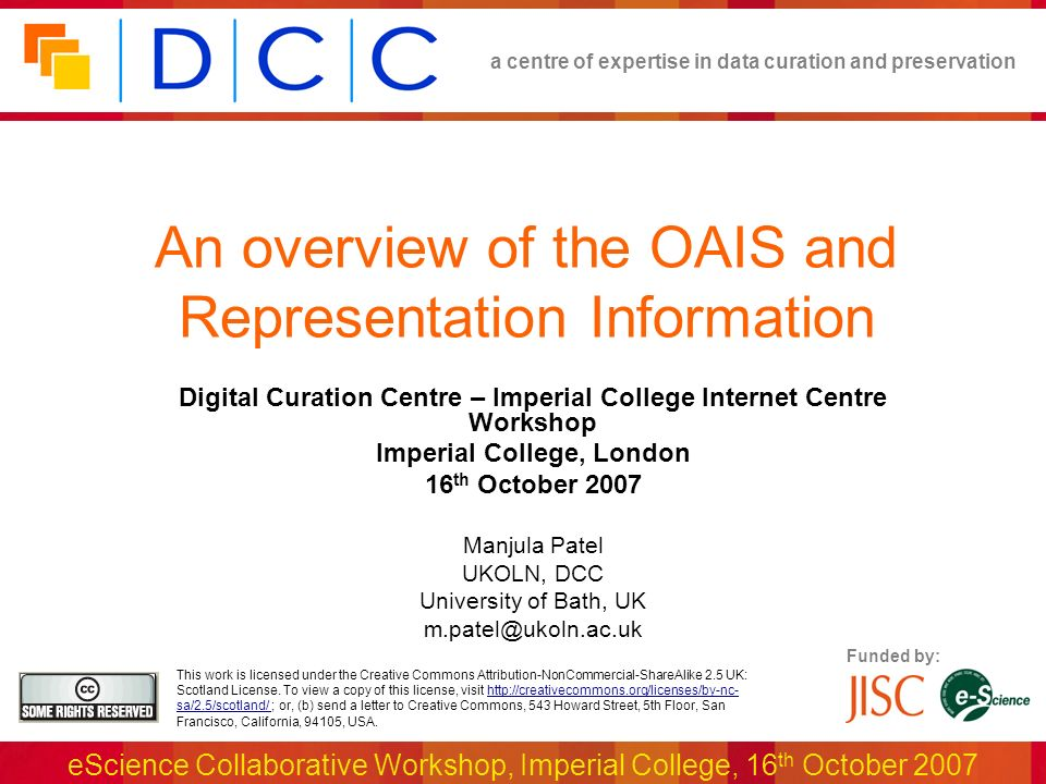 a centre of expertise in data curation and preservation eScience Collaborative Workshop, Imperial College, 16th October 2007 OAIS Responsibilities and Conformance OAIS Mandatory Responsibilities : Negotiating and accepting information Obtaining sufficient control of the information to ensure long-term preservation Determining the designated community Ensuring that information is independently understandable Following documented policies and procedures Making the preserved information available Many repositories or preservation tools claim OAIS compliance : e.g., DSpace, OCLC Digital Archive, METS, LOCKSS etc.