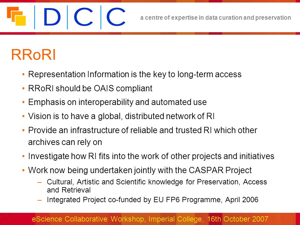 a centre of expertise in data curation and preservation eScience Collaborative Workshop, Imperial College, 16th October 2007 RRoRI Representation Information is the key to long-term access RRoRI should be OAIS compliant Emphasis on interoperability and automated use Vision is to have a global, distributed network of RI Provide an infrastructure of reliable and trusted RI which other archives can rely on Investigate how RI fits into the work of other projects and initiatives Work now being undertaken jointly with the CASPAR Project –Cultural, Artistic and Scientific knowledge for Preservation, Access and Retrieval –Integrated Project co-funded by EU FP6 Programme, April 2006