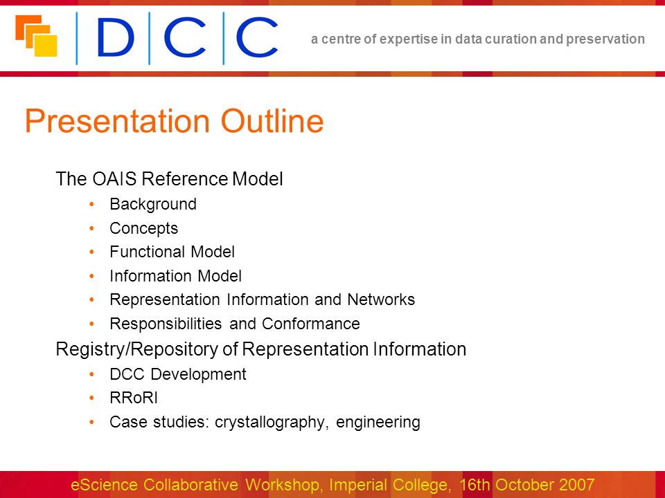 a centre of expertise in data curation and preservation eScience Collaborative Workshop, Imperial College, 16th October 2007 Presentation Outline The OAIS Reference Model Background Concepts Functional Model Information Model Representation Information and Networks Responsibilities and Conformance Registry/Repository of Representation Information DCC Development RRoRI Case studies: crystallography, engineering