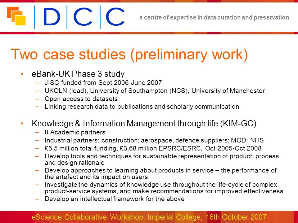 a centre of expertise in data curation and preservation eScience Collaborative Workshop, Imperial College, 16th October 2007 Two case studies (preliminary work) eBank-UK Phase 3 study –JISC-funded from Sept 2006-June 2007 –UKOLN (lead), University of Southampton (NCS), University of Manchester –Open access to datasets –Linking research data to publications and scholarly communication Knowledge & Information Management through life (KIM-GC) –8 Academic partners –Industrial partners: construction; aerospace, defence suppliers; MOD; NHS –£5.5 million total funding, £3.68 million EPSRC/ESRC, Oct 2005-Oct 2008 –Develop tools and techniques for sustainable representation of product, process and design rationale –Develop approaches to learning about products in service – the performance of the artefact and its impact on users –Investigate the dynamics of knowledge use throughout the life-cycle of complex product-service systems, and make recommendations for improved effectiveness –Develop an intellectual framework for the above