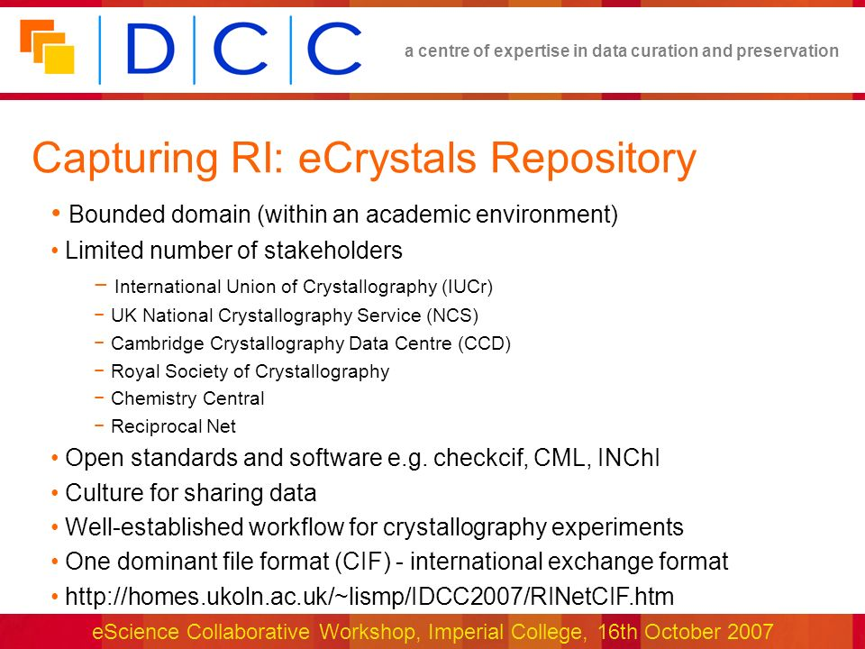 a centre of expertise in data curation and preservation eScience Collaborative Workshop, Imperial College, 16th October 2007 Capturing RI: eCrystals Repository Bounded domain (within an academic environment) Limited number of stakeholders International Union of Crystallography (IUCr) UK National Crystallography Service (NCS) Cambridge Crystallography Data Centre (CCD) Royal Society of Crystallography Chemistry Central Reciprocal Net Open standards and software e.g.