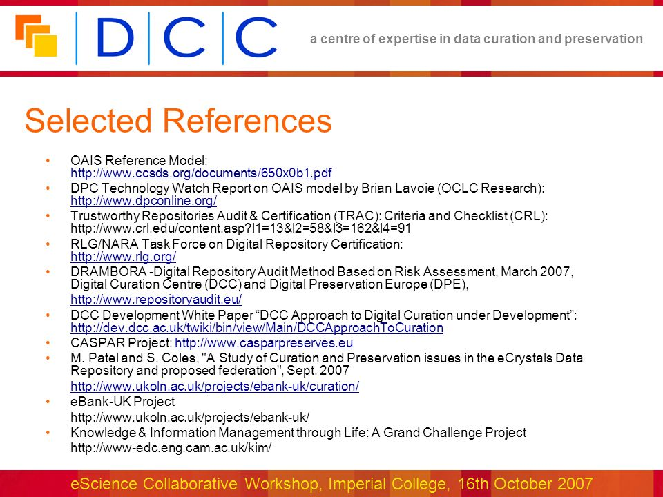 a centre of expertise in data curation and preservation eScience Collaborative Workshop, Imperial College, 16th October 2007 Selected References OAIS Reference Model:     DPC Technology Watch Report on OAIS model by Brian Lavoie (OCLC Research):     Trustworthy Repositories Audit & Certification (TRAC): Criteria and Checklist (CRL):   l1=13&l2=58&l3=162&l4=91 RLG/NARA Task Force on Digital Repository Certification:     DRAMBORA -Digital Repository Audit Method Based on Risk Assessment, March 2007, Digital Curation Centre (DCC) and Digital Preservation Europe (DPE),   DCC Development White Paper DCC Approach to Digital Curation under Development:     CASPAR Project:   M.