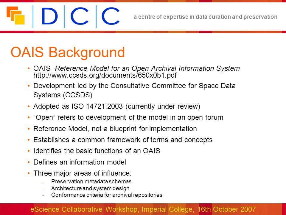a centre of expertise in data curation and preservation eScience Collaborative Workshop, Imperial College, 16th October 2007 OAIS Definition and Selected Concepts OAIS: An archive, consisting of an organization of people and systems, that has accepted the responsibility to preserve information and make it available for a Designated Community Designated Community: Community of stakeholders and users that the OAIS serves Knowledge Base: A set of information, incorporated by a user or system, that allows that user or system to understand the received information Information Object: Data Object + Representation Information Representation Information: any information required to render, interpret and understand digital data Information Package: Content Information + Preservation Description Information + Packaging Information (Submission, Archival and Dissemination Information Packages) Preservation Description Information: Provenance, Context, Reference, Fixity information