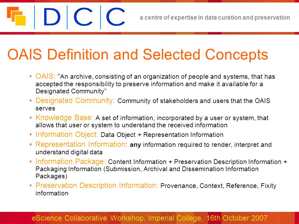 a centre of expertise in data curation and preservation eScience Collaborative Workshop, Imperial College, 16th October 2007 OAIS Functional Model OAIS Functional Entities (Figure 4-1)