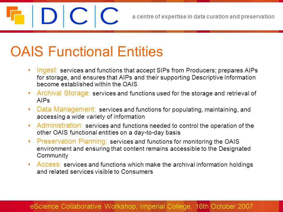 a centre of expertise in data curation and preservation eScience Collaborative Workshop, Imperial College, 16th October 2007 Selected References OAIS Reference Model: http://www.ccsds.org/documents/650x0b1.pdf http://www.ccsds.org/documents/650x0b1.pdf DPC Technology Watch Report on OAIS model by Brian Lavoie (OCLC Research): http://www.dpconline.org/ http://www.dpconline.org/ Trustworthy Repositories Audit & Certification (TRAC): Criteria and Checklist (CRL): http://www.crl.edu/content.asp?l1=13&l2=58&l3=162&l4=91 RLG/NARA Task Force on Digital Repository Certification: http://www.rlg.org/ http://www.rlg.org/ DRAMBORA -Digital Repository Audit Method Based on Risk Assessment, March 2007, Digital Curation Centre (DCC) and Digital Preservation Europe (DPE), http://www.repositoryaudit.eu/ DCC Development White Paper DCC Approach to Digital Curation under Development: http://dev.dcc.ac.uk/twiki/bin/view/Main/DCCApproachToCuration http://dev.dcc.ac.uk/twiki/bin/view/Main/DCCApproachToCuration CASPAR Project: http://www.casparpreserves.euhttp://www.casparpreserves.eu M.