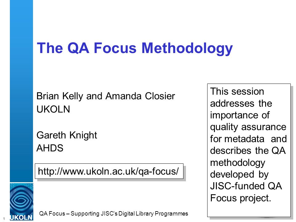 1 QA Focus – Supporting JISC s Digital Library Programmes The QA Focus Methodology Brian Kelly and Amanda Closier UKOLN Gareth Knight AHDS   This session addresses the importance of quality assurance for metadata and describes the QA methodology developed by JISC-funded QA Focus project.