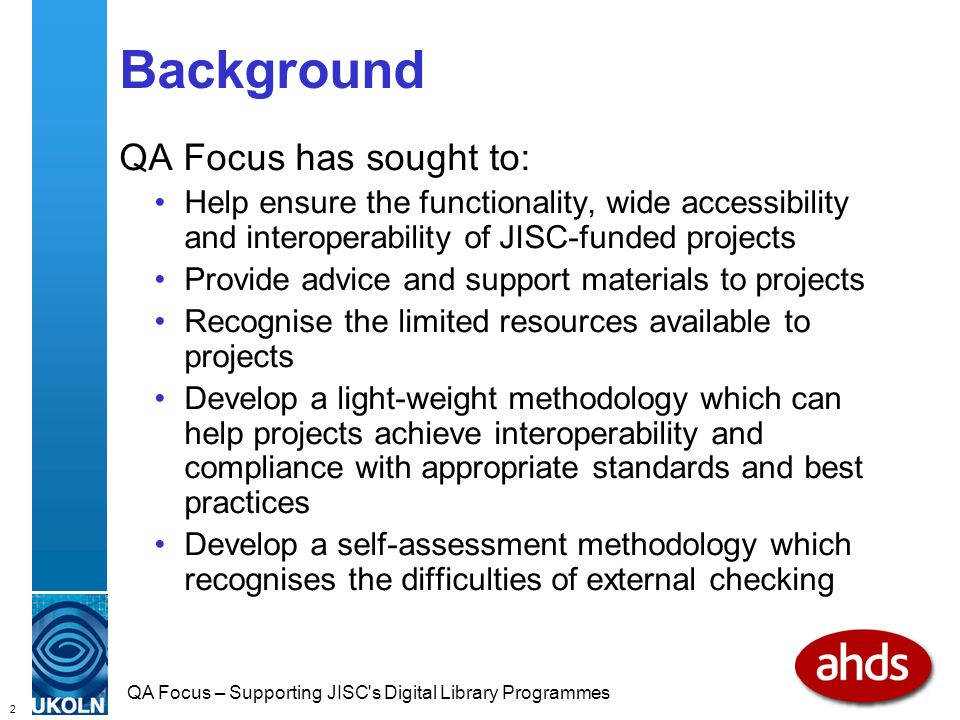 2 QA Focus – Supporting JISC s Digital Library Programmes Background QA Focus has sought to: Help ensure the functionality, wide accessibility and interoperability of JISC-funded projects Provide advice and support materials to projects Recognise the limited resources available to projects Develop a light-weight methodology which can help projects achieve interoperability and compliance with appropriate standards and best practices Develop a self-assessment methodology which recognises the difficulties of external checking