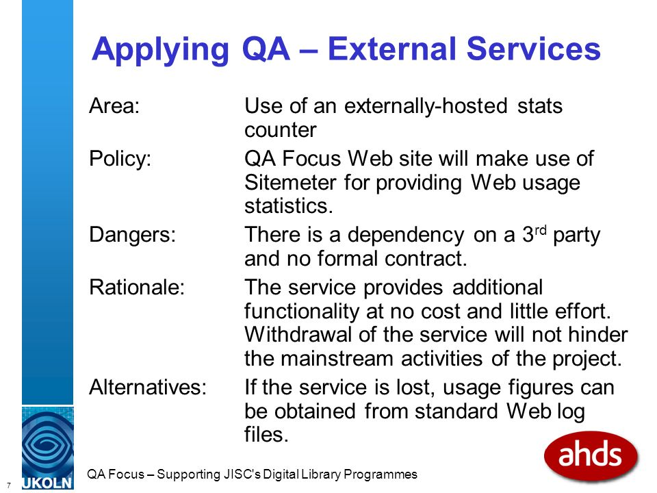 7 QA Focus – Supporting JISC s Digital Library Programmes Applying QA – External Services Area:Use of an externally-hosted stats counter Policy:QA Focus Web site will make use of Sitemeter for providing Web usage statistics.