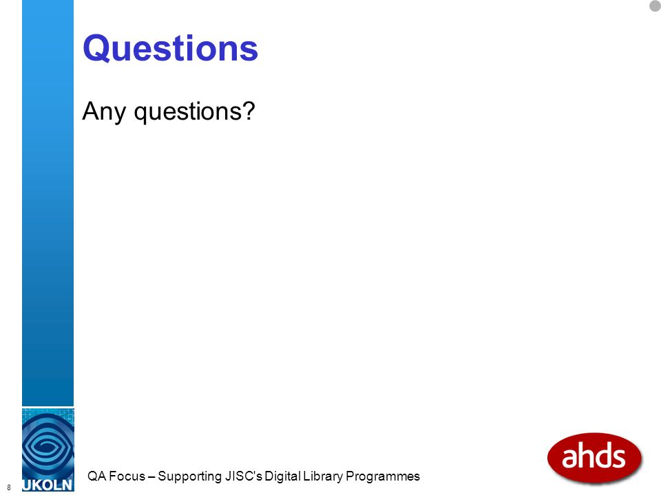 8 QA Focus – Supporting JISC s Digital Library Programmes Questions Any questions