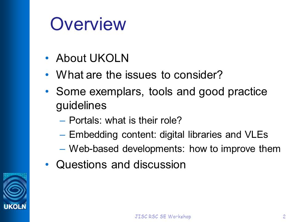JISC RSC SE Workshop2 Overview About UKOLN What are the issues to consider? Some exemplars, tools and good practice guidelines –Portals: what is their
