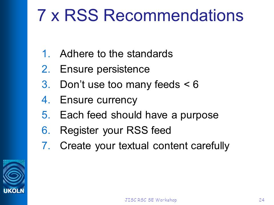 JISC RSC SE Workshop24 7 x RSS Recommendations 1.Adhere to the standards 2.Ensure persistence 3.Dont use too many feeds < 6 4.Ensure currency 5.Each feed should have a purpose 6.Register your RSS feed 7.Create your textual content carefully