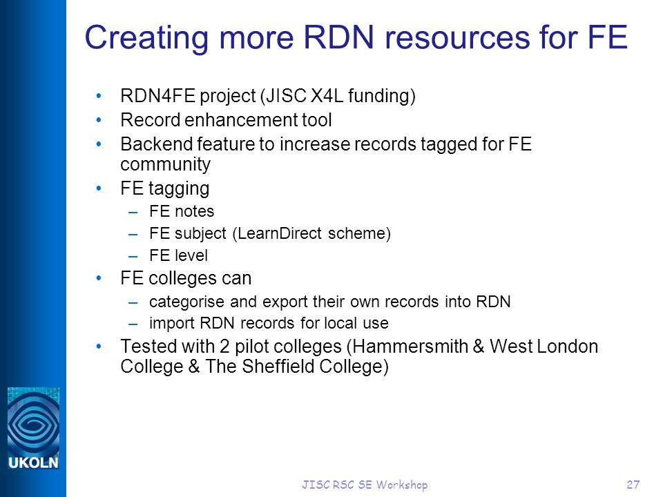 JISC RSC SE Workshop27 Creating more RDN resources for FE RDN4FE project (JISC X4L funding) Record enhancement tool Backend feature to increase records tagged for FE community FE tagging –FE notes –FE subject (LearnDirect scheme) –FE level FE colleges can –categorise and export their own records into RDN –import RDN records for local use Tested with 2 pilot colleges (Hammersmith & West London College & The Sheffield College)