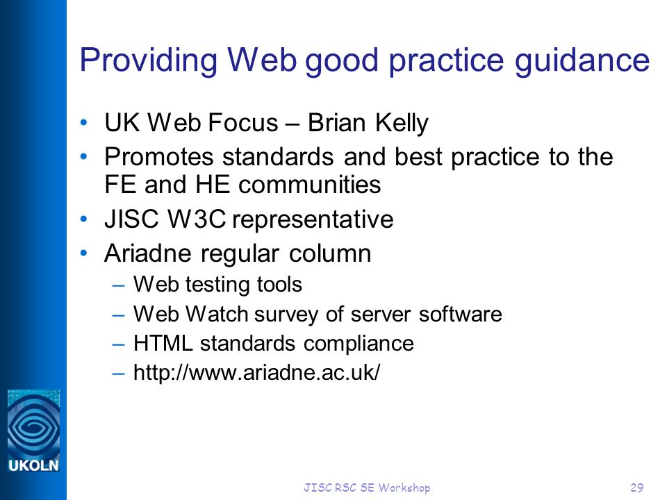 JISC RSC SE Workshop29 Providing Web good practice guidance UK Web Focus – Brian Kelly Promotes standards and best practice to the FE and HE communiti