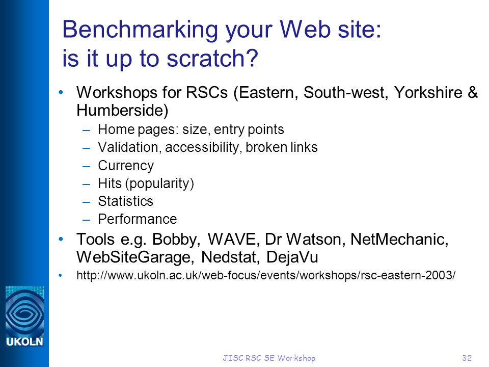 JISC RSC SE Workshop32 Benchmarking your Web site: is it up to scratch? Workshops for RSCs (Eastern, South-west, Yorkshire & Humberside) –Home pages: