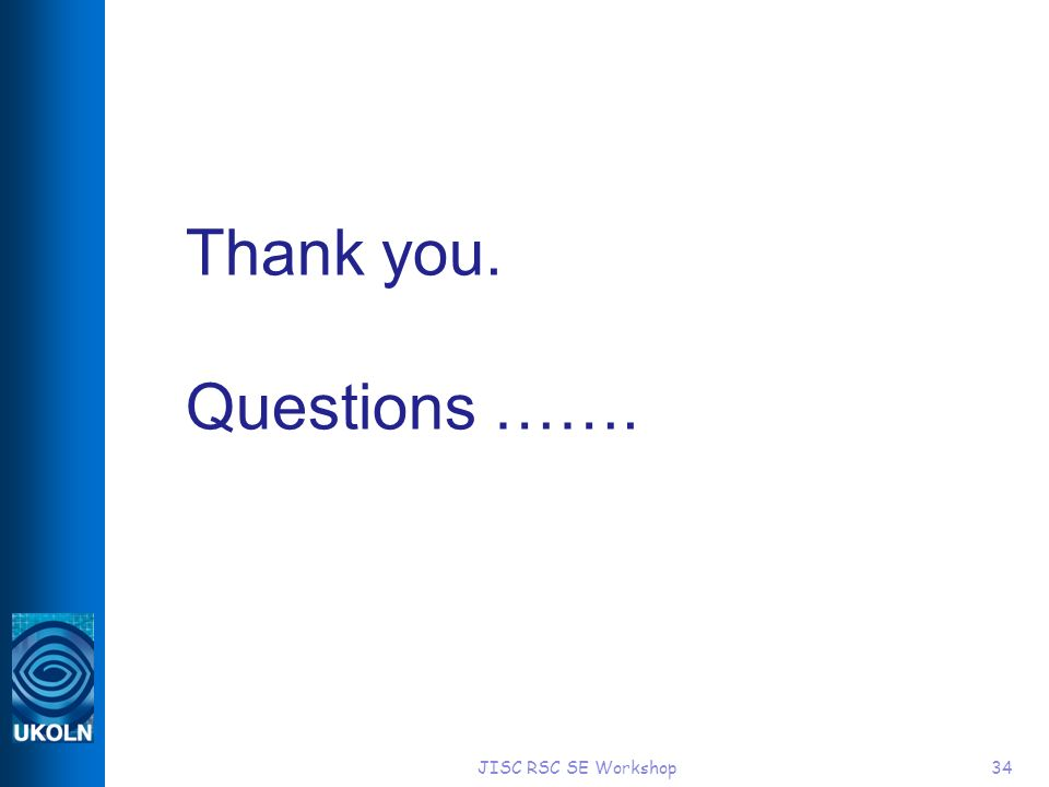JISC RSC SE Workshop34 Thank you. Questions …….