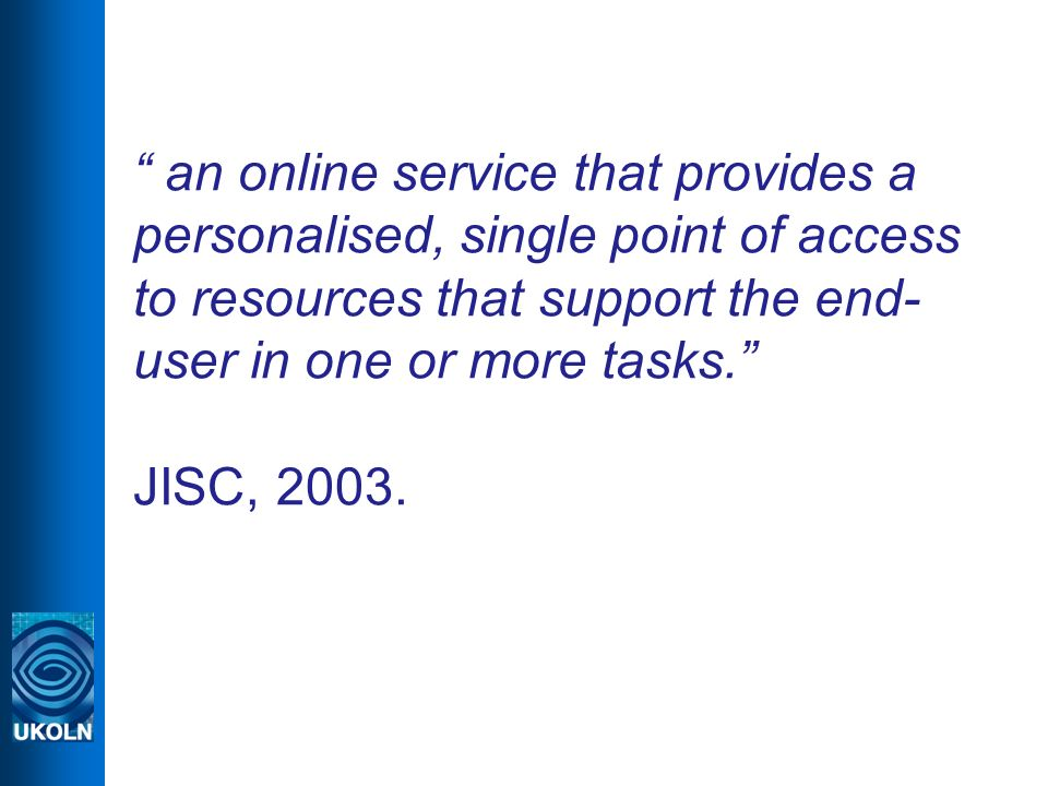 an online service that provides a personalised, single point of access to resources that support the end- user in one or more tasks. JISC, 2003.