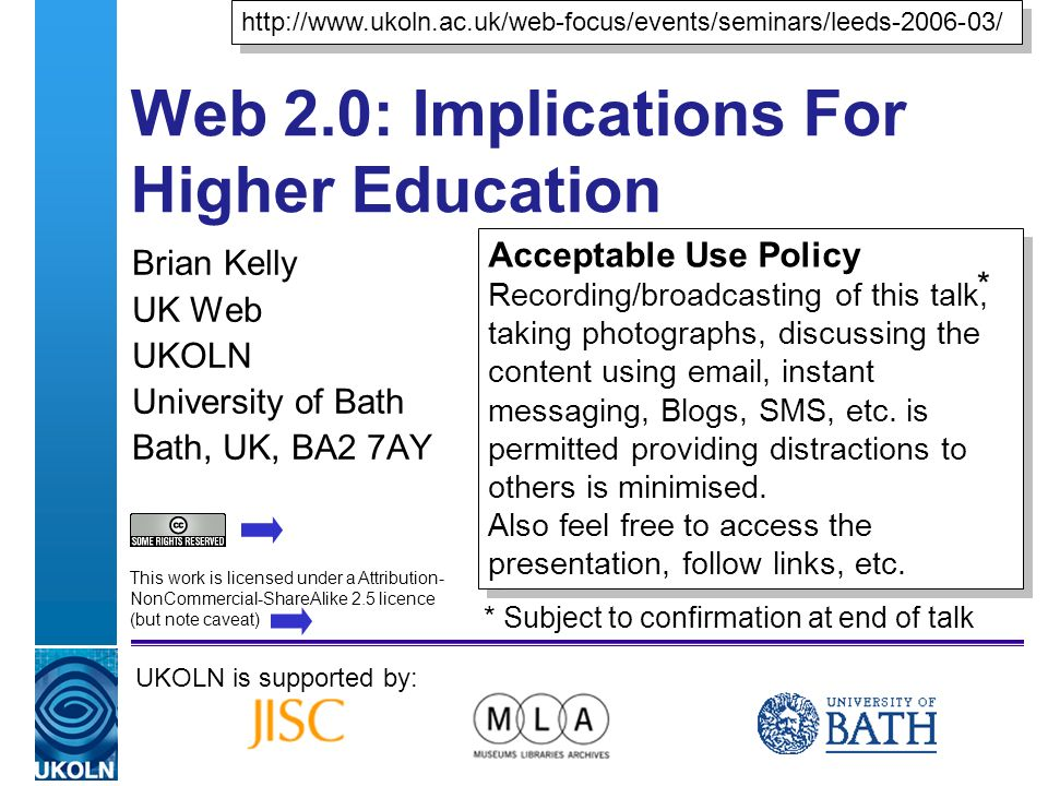 A centre of expertise in digital information managementwww.ukoln.ac.uk Web 2.0: Implications For Higher Education Brian Kelly UK Web UKOLN University of Bath Bath, UK, BA2 7AY UKOLN is supported by:   Acceptable Use Policy Recording/broadcasting of this talk, taking photographs, discussing the content using  , instant messaging, Blogs, SMS, etc.