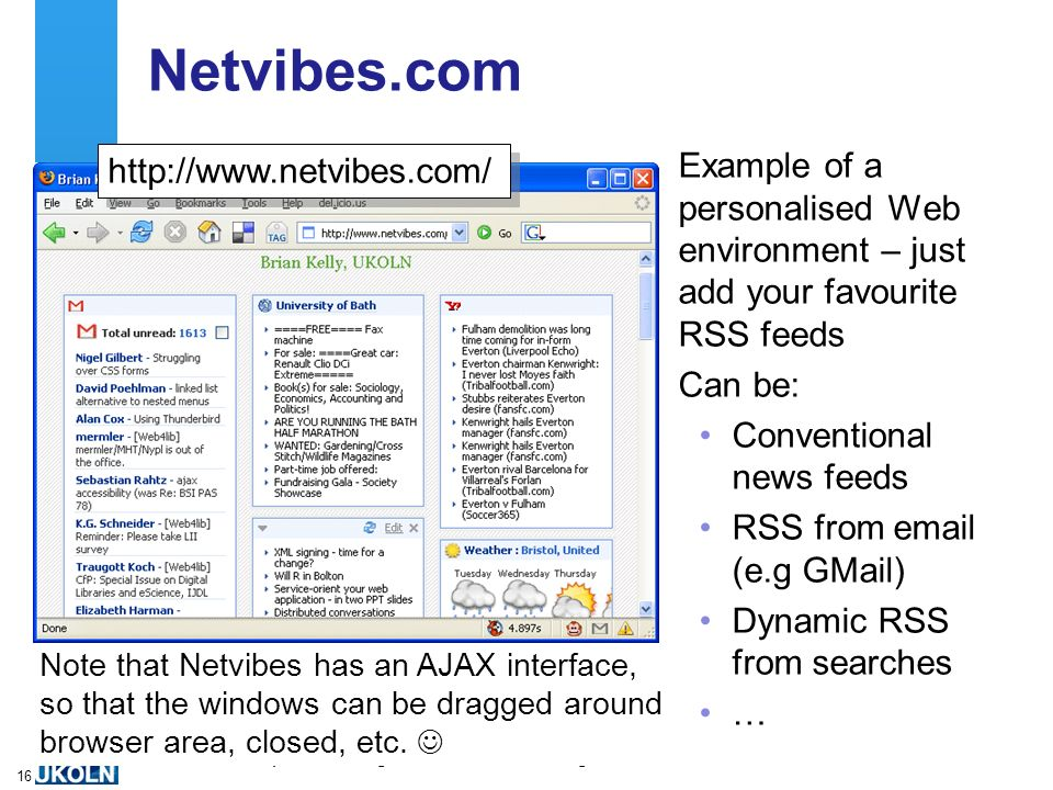 A centre of expertise in digital information managementwww.ukoln.ac.uk 16 Netvibes.com Example of a personalised Web environment – just add your favourite RSS feeds Can be: Conventional news feeds RSS from email (e.g GMail) Dynamic RSS from searches … Note that Netvibes has an AJAX interface, so that the windows can be dragged around browser area, closed, etc.