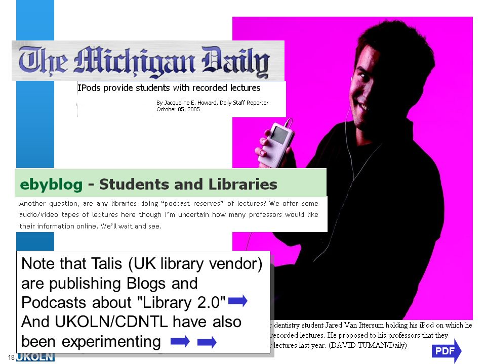 A centre of expertise in digital information managementwww.ukoln.ac.uk 18 PDF Note that Talis (UK library vendor) are publishing Blogs and Podcasts about Library 2.0 And UKOLN/CDNTL have also been experimenting Note that Talis (UK library vendor) are publishing Blogs and Podcasts about Library 2.0 And UKOLN/CDNTL have also been experimenting