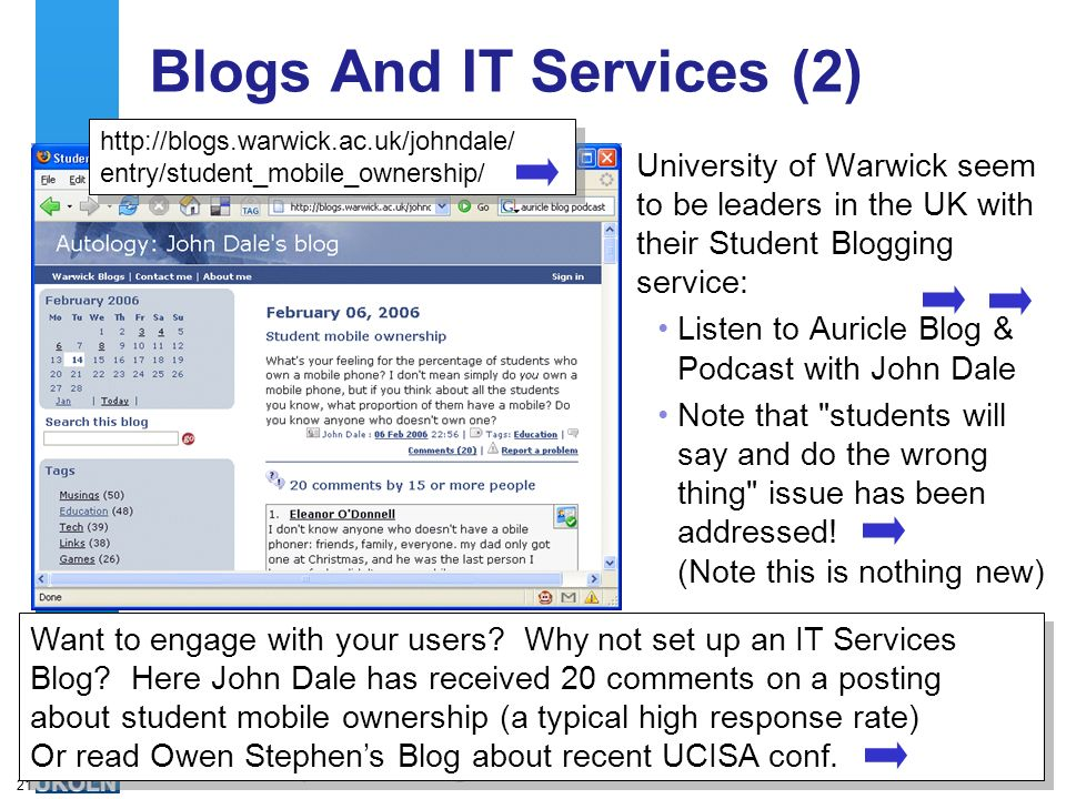 A centre of expertise in digital information managementwww.ukoln.ac.uk 21 Blogs And IT Services (2) University of Warwick seem to be leaders in the UK with their Student Blogging service: Listen to Auricle Blog & Podcast with John Dale Note that students will say and do the wrong thing issue has been addressed.