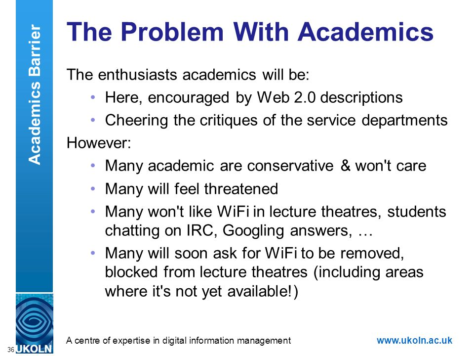 A centre of expertise in digital information managementwww.ukoln.ac.uk 36 The Problem With Academics The enthusiasts academics will be: Here, encouraged by Web 2.0 descriptions Cheering the critiques of the service departments However: Many academic are conservative & won t care Many will feel threatened Many won t like WiFi in lecture theatres, students chatting on IRC, Googling answers, … Many will soon ask for WiFi to be removed, blocked from lecture theatres (including areas where it s not yet available!) Academics Barrier