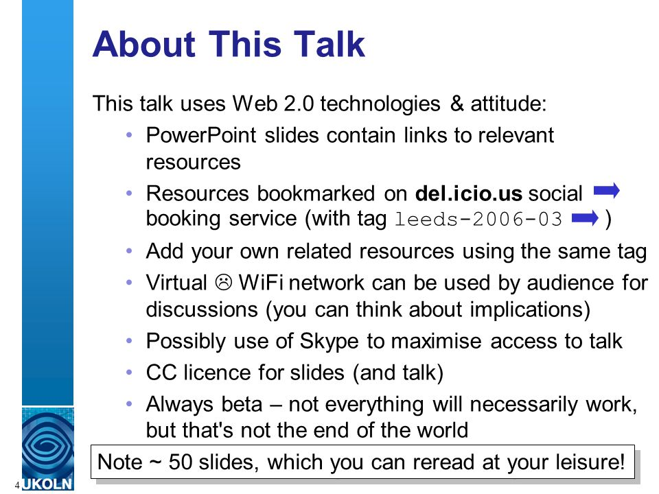 A centre of expertise in digital information managementwww.ukoln.ac.uk 4 About This Talk This talk uses Web 2.0 technologies & attitude: PowerPoint slides contain links to relevant resources Resources bookmarked on del.icio.us social booking service (with tag leeds ) Add your own related resources using the same tag Virtual WiFi network can be used by audience for discussions (you can think about implications) Possibly use of Skype to maximise access to talk CC licence for slides (and talk) Always beta – not everything will necessarily work, but that s not the end of the world Note ~ 50 slides, which you can reread at your leisure!