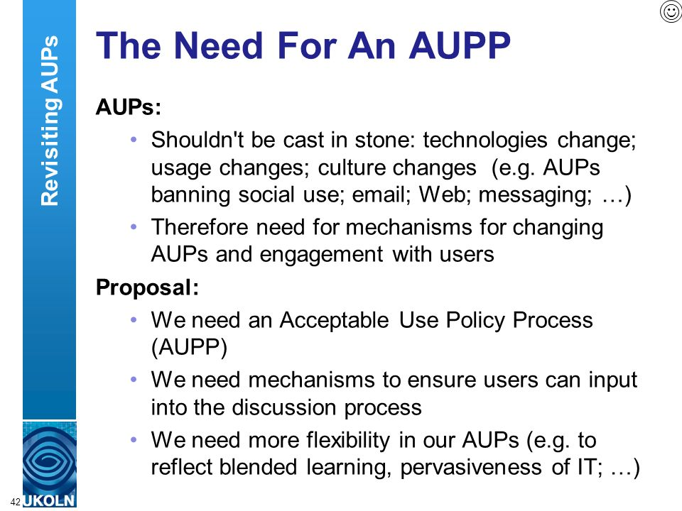 A centre of expertise in digital information managementwww.ukoln.ac.uk 42 The Need For An AUPP AUPs: Shouldn t be cast in stone: technologies change; usage changes; culture changes (e.g.