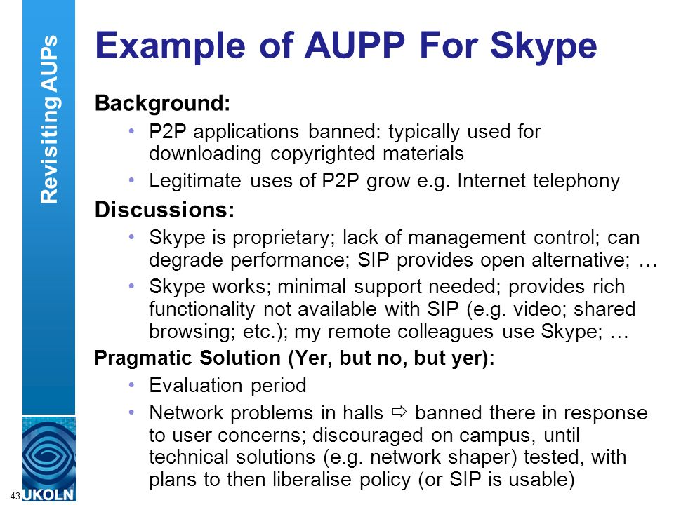 A centre of expertise in digital information managementwww.ukoln.ac.uk 43 Example of AUPP For Skype Background: P2P applications banned: typically used for downloading copyrighted materials Legitimate uses of P2P grow e.g.