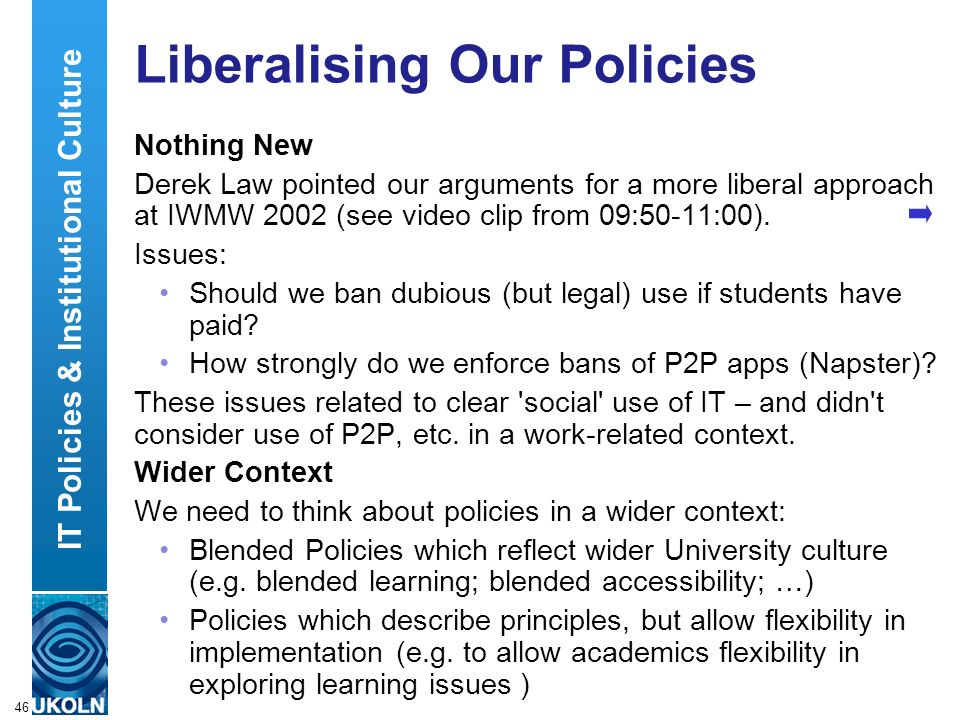 A centre of expertise in digital information managementwww.ukoln.ac.uk 46 Liberalising Our Policies Nothing New Derek Law pointed our arguments for a more liberal approach at IWMW 2002 (see video clip from 09:50-11:00).