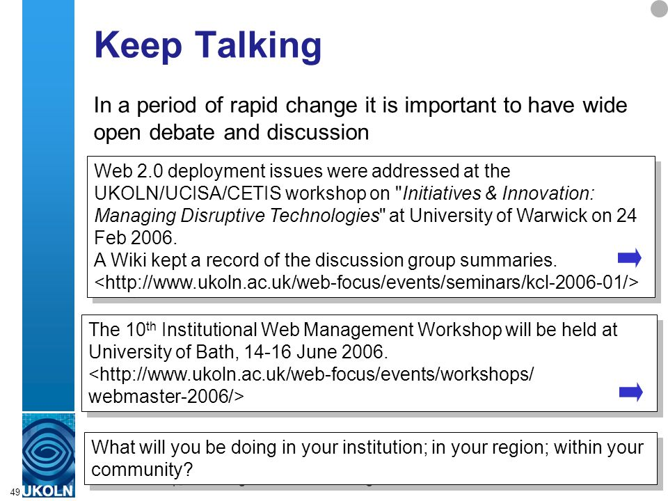 A centre of expertise in digital information managementwww.ukoln.ac.uk 49 Keep Talking In a period of rapid change it is important to have wide open debate and discussion Web 2.0 deployment issues were addressed at the UKOLN/UCISA/CETIS workshop on Initiatives & Innovation: Managing Disruptive Technologies at University of Warwick on 24 Feb 2006.