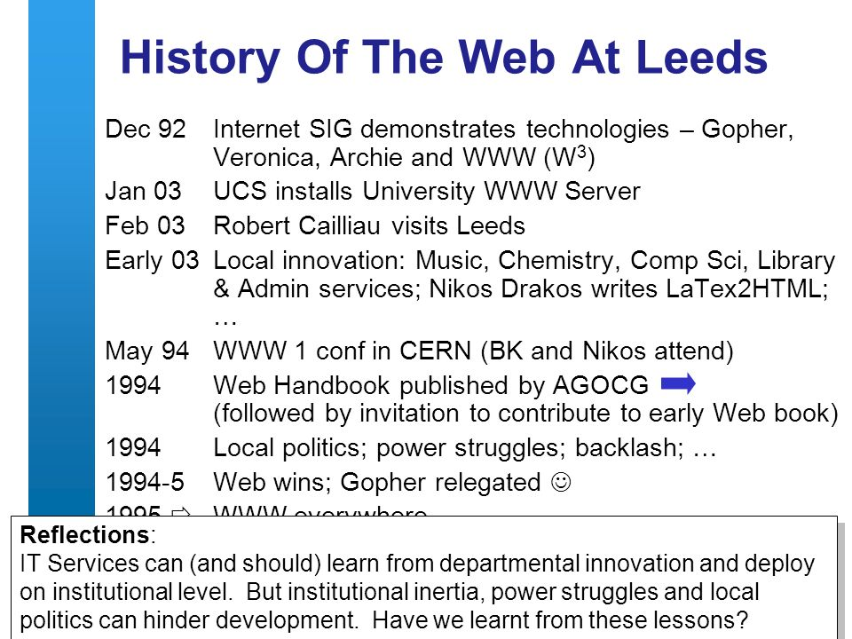 A centre of expertise in digital information managementwww.ukoln.ac.uk 5 History Of The Web At Leeds Dec 92Internet SIG demonstrates technologies – Gopher, Veronica, Archie and WWW (W 3 ) Jan 03UCS installs University WWW Server Feb 03Robert Cailliau visits Leeds Early 03Local innovation: Music, Chemistry, Comp Sci, Library & Admin services; Nikos Drakos writes LaTex2HTML; … May 94 WWW 1 conf in CERN (BK and Nikos attend) 1994Web Handbook published by AGOCG (followed by invitation to contribute to early Web book) 1994Local politics; power struggles; backlash; … Web wins; Gopher relegated 1995 WWW everywhere Reflections: IT Services can (and should) learn from departmental innovation and deploy on institutional level.