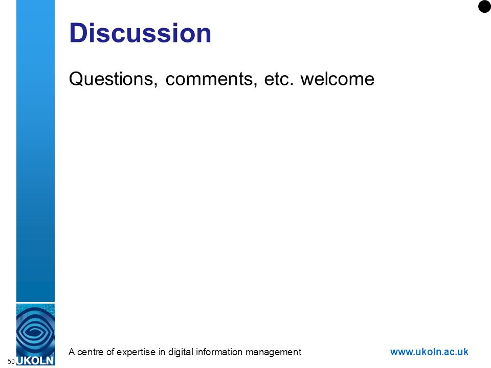 A centre of expertise in digital information managementwww.ukoln.ac.uk 50 Discussion Questions, comments, etc.