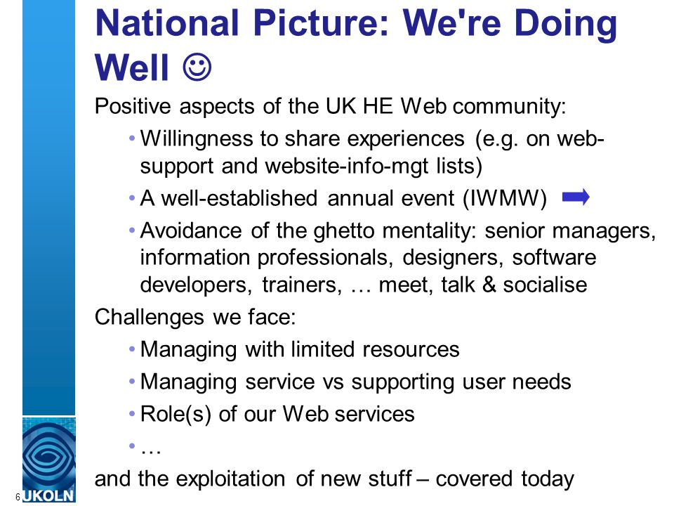 A centre of expertise in digital information managementwww.ukoln.ac.uk 6 National Picture: We re Doing Well Positive aspects of the UK HE Web community: Willingness to share experiences (e.g.