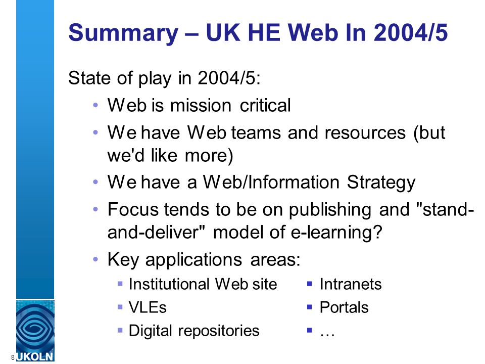 A centre of expertise in digital information managementwww.ukoln.ac.uk 8 Summary – UK HE Web In 2004/5 State of play in 2004/5: Web is mission critical We have Web teams and resources (but we d like more) We have a Web/Information Strategy Focus tends to be on publishing and stand- and-deliver model of e-learning.