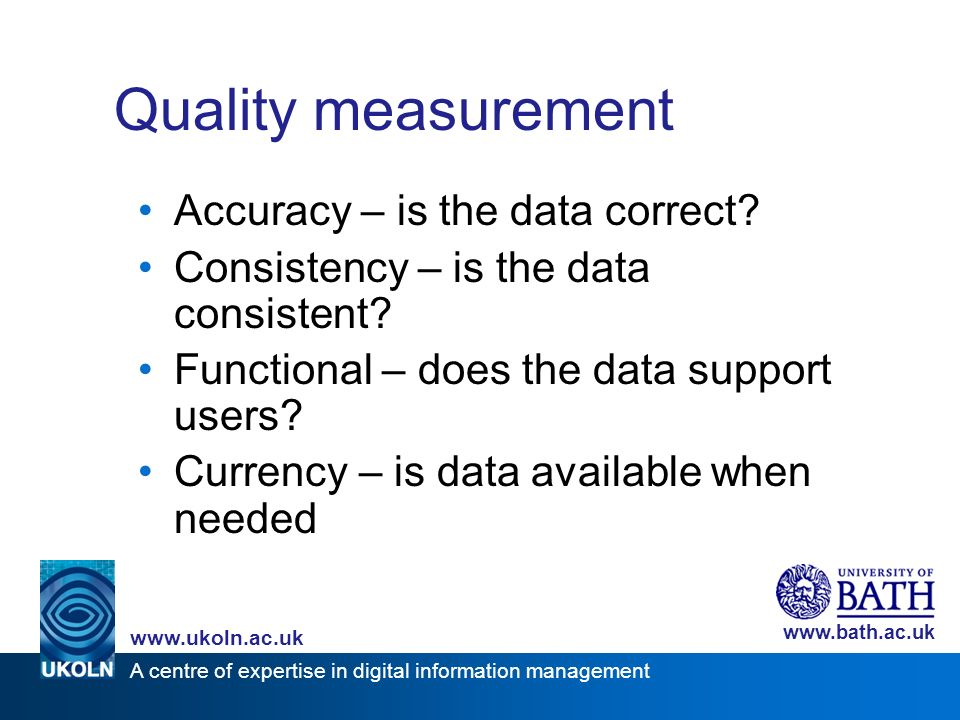 A centre of expertise in digital information management www.ukoln.ac.uk www.bath.ac.uk Quality measurement Accuracy – is the data correct.