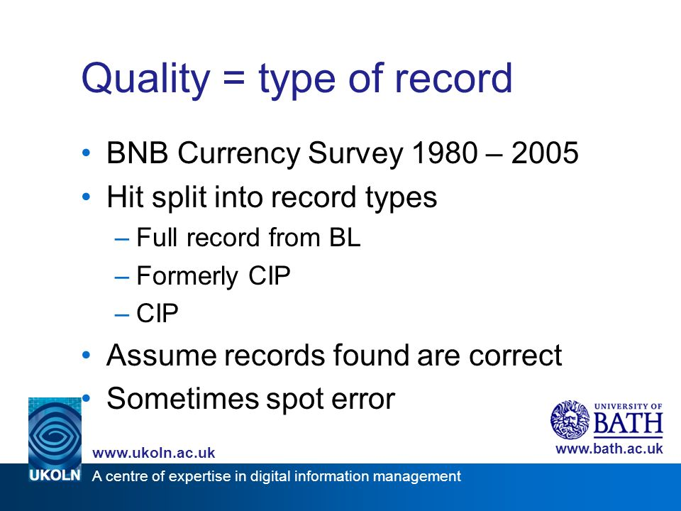 A centre of expertise in digital information management www.ukoln.ac.uk www.bath.ac.uk Quality = type of record BNB Currency Survey 1980 – 2005 Hit split into record types –Full record from BL –Formerly CIP –CIP Assume records found are correct Sometimes spot error