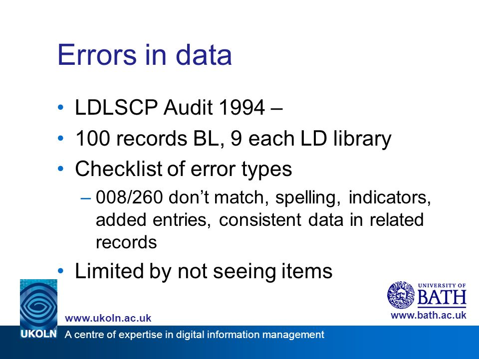 A centre of expertise in digital information management www.ukoln.ac.uk www.bath.ac.uk Errors in data LDLSCP Audit 1994 – 100 records BL, 9 each LD library Checklist of error types –008/260 dont match, spelling, indicators, added entries, consistent data in related records Limited by not seeing items