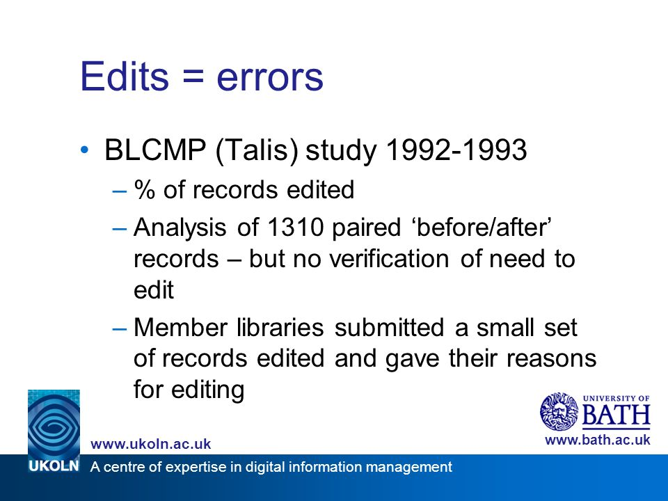A centre of expertise in digital information management www.ukoln.ac.uk www.bath.ac.uk Edits = errors BLCMP (Talis) study 1992-1993 –% of records edited –Analysis of 1310 paired before/after records – but no verification of need to edit –Member libraries submitted a small set of records edited and gave their reasons for editing