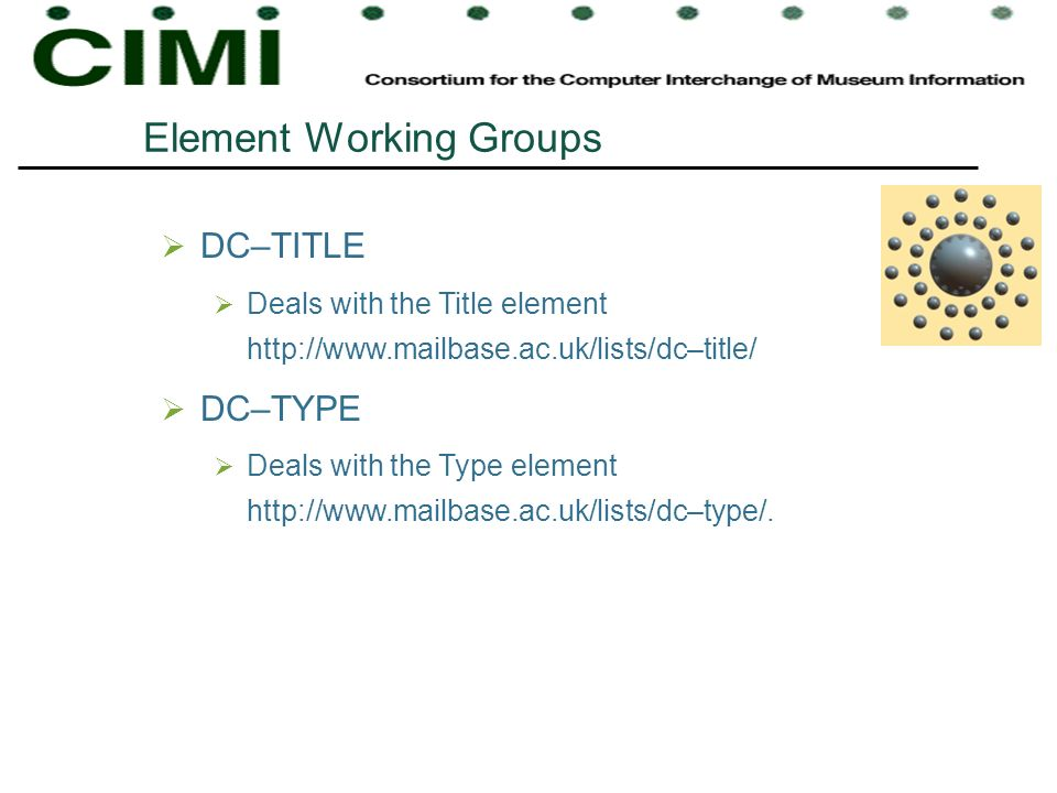 Element Working Groups DC–TITLE Deals with the Title element http://www.mailbase.ac.uk/lists/dc–title/ DC–TYPE Deals with the Type element http://www.mailbase.ac.uk/lists/dc–type/.