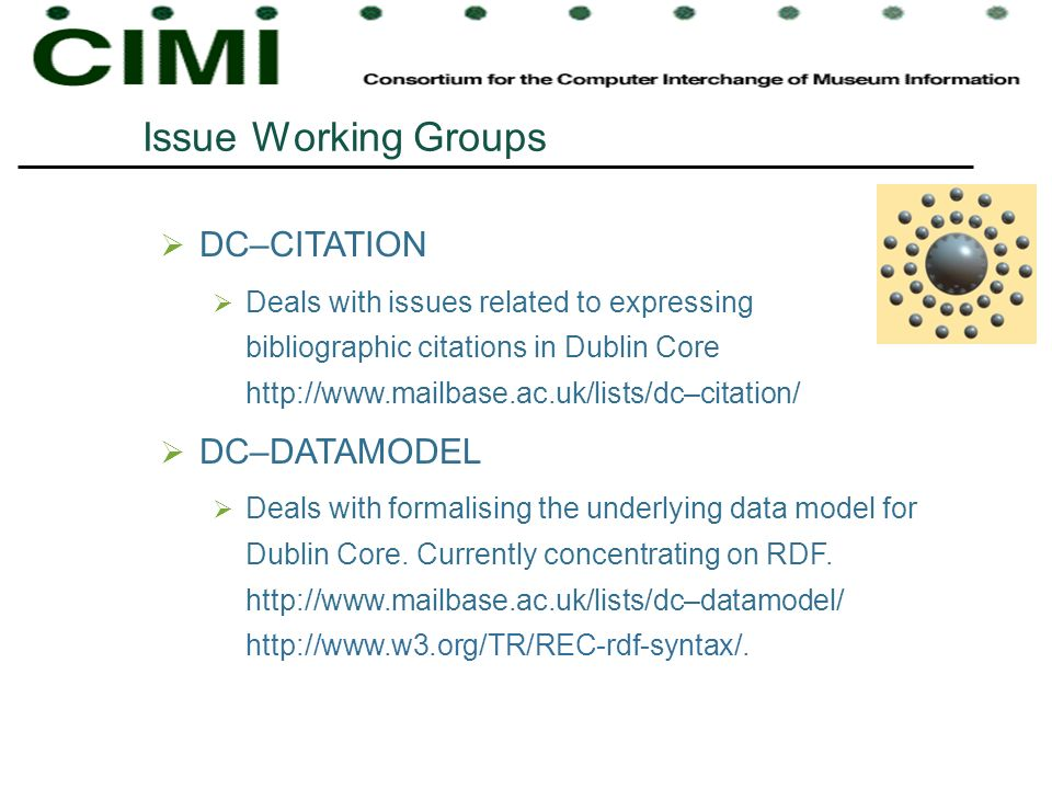 Issue Working Groups DC–CITATION Deals with issues related to expressing bibliographic citations in Dublin Core http://www.mailbase.ac.uk/lists/dc–citation/ DC–DATAMODEL Deals with formalising the underlying data model for Dublin Core.