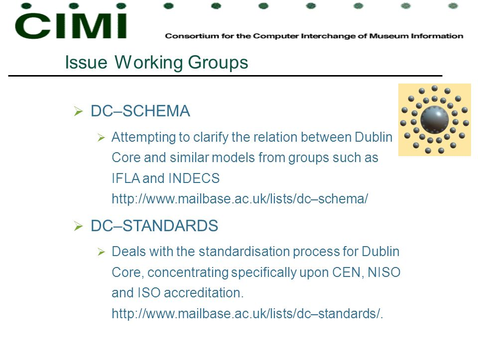 Issue Working Groups DC–SCHEMA Attempting to clarify the relation between Dublin Core and similar models from groups such as IFLA and INDECS http://www.mailbase.ac.uk/lists/dc–schema/ DC–STANDARDS Deals with the standardisation process for Dublin Core, concentrating specifically upon CEN, NISO and ISO accreditation.