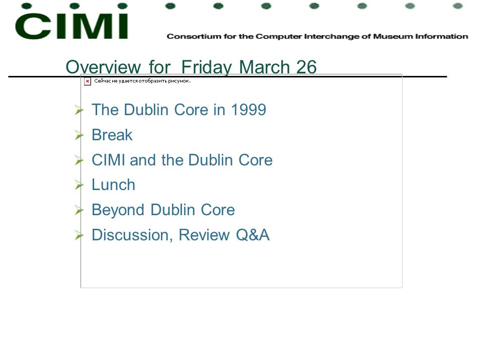 Overview for Friday March 26 The Dublin Core in 1999 Break CIMI and the Dublin Core Lunch Beyond Dublin Core Discussion, Review Q&A