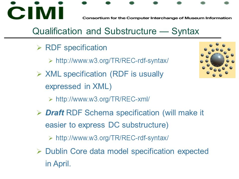 Qualification and Substructure Syntax RDF specification http://www.w3.org/TR/REC-rdf-syntax/ XML specification (RDF is usually expressed in XML) http://www.w3.org/TR/REC-xml/ Draft RDF Schema specification (will make it easier to express DC substructure) http://www.w3.org/TR/REC-rdf-syntax/ Dublin Core data model specification expected in April.